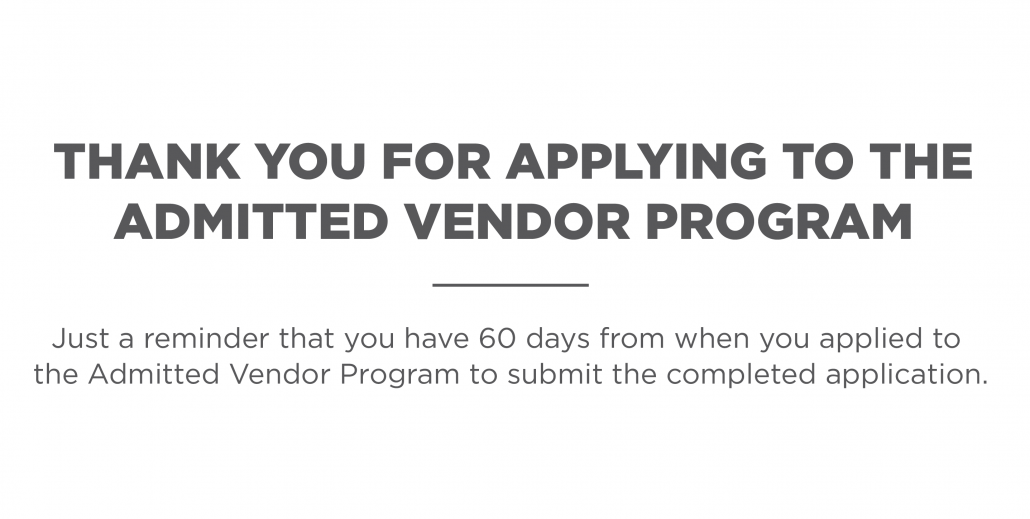 Thank your for applying to the Admitted Vendor Program. Just a reminder that you have 60 days from when you applied to the Admitted Vendor Program to submit the completed application.