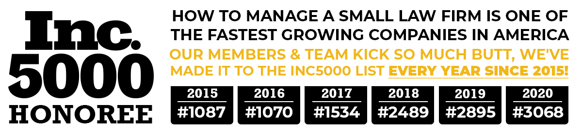 how to manage a small law firm is one of the fastest growing companies in america. our members and team kick so much butt that we've made it to the inc5000 list every year since 2015