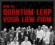 How To Quantum Leap Your Law Firm